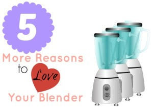 5 More Reasons to Love your Blender
