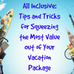 All Inclusive: Tips and Tricks for Squeezing the Most Value Out of Your Vacation Package