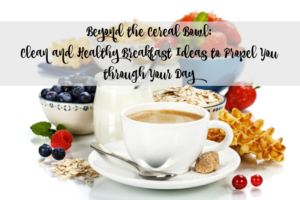 Beyond the Cereal Bowl: Clean and Healthy Breakfast Ideas to Propel You through Your Day