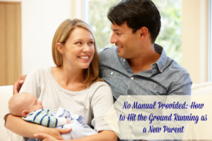 No Manual Provided: How to Hit the Ground Running as a New Parent