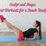 Sculpt and Shape: No Sweat Workouts for a Beach-Ready Body