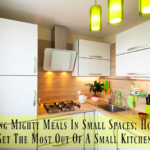 Making Mighty Meals In Small Spaces; How To Get The Most Out Of A Small Kitchen