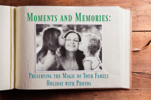 Moments and Memories: Preserving the Magic of Your Family Holiday with Photos
